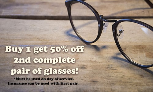 Image Text: Buy 1 get 50% off 2nd complete pair of glasses! *Must be used on day of service. Insurance can be used with first pair.